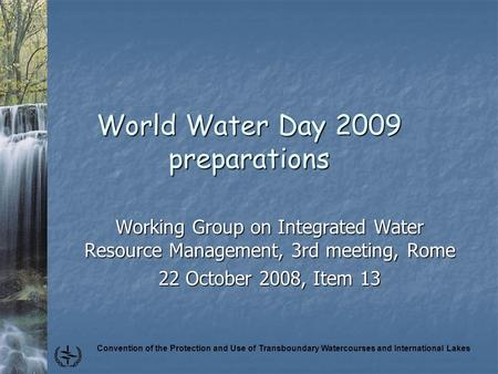 Convention of the Protection and Use of Transboundary Watercourses and International Lakes World Water Day 2009 preparations Working Group on Integrated.