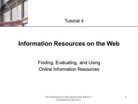 XP New Perspectives on The Internet, Sixth Edition— Comprehensive Tutorial 4 1 Information Resources on the Web Finding, Evaluating, and Using Online Information.