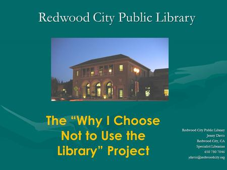 "Redwood City Public Library The ""Why I Choose Not to Use the Library"" Project Redwood City Public Library Jenny Davis Redwood City, CA Specialist Librarian."