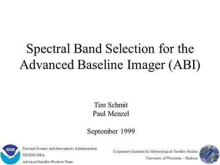 Spectral Band Selection for the Advanced Baseline Imager (ABI) Tim Schmit Paul Menzel September 1999 National Oceanic and Atmospheric Administration NESDIS/ORA.