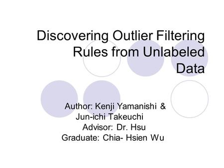 Discovering Outlier Filtering Rules from Unlabeled Data Author: Kenji Yamanishi & Jun-ichi Takeuchi Advisor: Dr. Hsu Graduate: Chia- Hsien Wu.