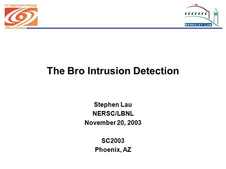 Office of Science U.S. Department of Energy The Bro Intrusion Detection Stephen Lau NERSC/LBNL November 20, 2003 SC2003 Phoenix, AZ.