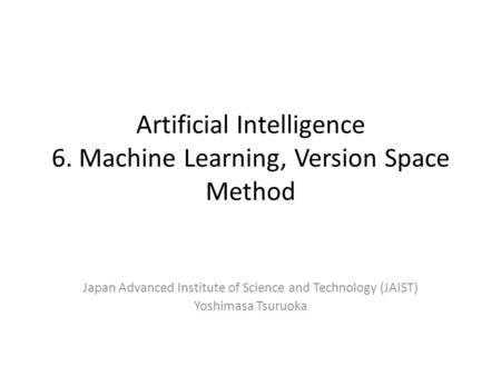 Artificial Intelligence 6. Machine Learning, Version Space Method Japan Advanced Institute of Science and Technology (JAIST) Yoshimasa Tsuruoka.