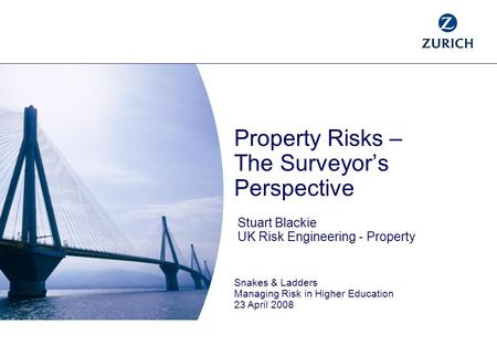 Property Risks – The Surveyor's Perspective Stuart Blackie UK Risk Engineering - Property Snakes & Ladders Managing Risk in Higher Education 23 April 2008.