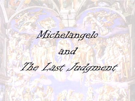Michelangelo and The Last Judgment. Michelangelo Buonarroti Born on March 6, 1475 in Tuscany, Italy Born on March 6, 1475 in Tuscany, Italy Mother died.