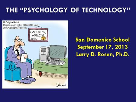 "Teaching the iGeneration THE ""PSYCHOLOGY OF TECHNOLOGY"" San Domenico School September 17, 2013 Larry D. Rosen, Ph.D."