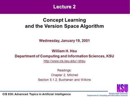 Kansas State University Department of Computing and Information Sciences CIS 830: Advanced Topics in Artificial Intelligence Wednesday, January 19, 2001.