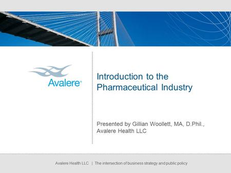 Avalere Health LLC | The intersection of business strategy and public policy Introduction to the Pharmaceutical Industry Presented by Gillian Woollett,