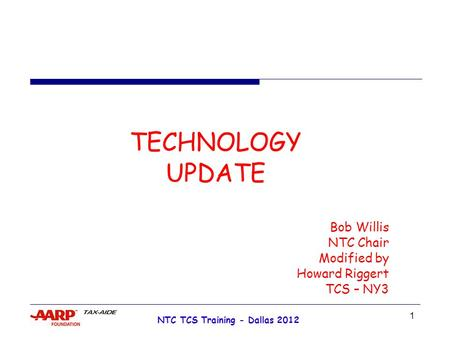 1 NTC TCS Training - Dallas 2012 TECHNOLOGY UPDATE Bob Willis NTC Chair Modified by Howard Riggert TCS – NY3.