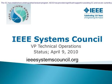 IEEE Systems Council VP Technical Operations Status; April 9, 2010 ieeesystemscouncil.org The SC has established a distinguished lecturer program. AESS.