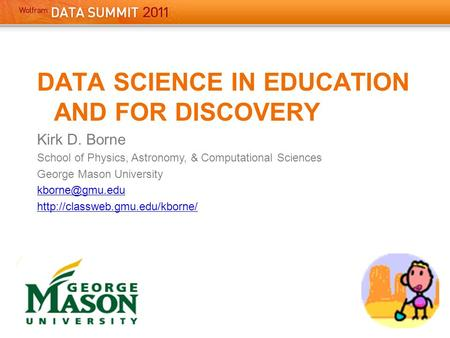 DATA SCIENCE IN EDUCATION AND FOR DISCOVERY Kirk D. Borne School of Physics, Astronomy, & Computational Sciences George Mason University