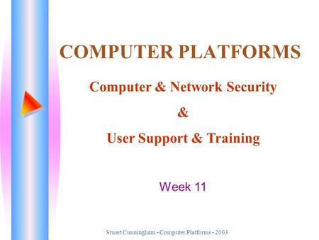 Stuart Cunningham - Computer Platforms - 2003 COMPUTER PLATFORMS Computer & Network Security & User Support & Training Week 11.