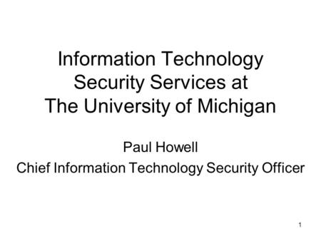 1 Information Technology Security Services at The University of Michigan Paul Howell Chief Information Technology Security Officer.