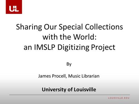 LOUISVILLE.EDU Sharing Our Special Collections with the World: an IMSLP Digitizing Project By James Procell, Music Librarian University of Louisville.