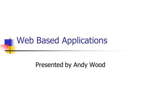 Web Based Applications Presented by Andy Wood. Overview What is a web-based application? What are the advantages? What are the disadvantages? What is.