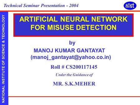 NATIONAL INSTITUTE OF SCIENCE & TECHNOLOGY Presented by:Manoj Kumar Gantayat CS:200118258 Technical Seminar Presentation - 2004 by MANOJ KUMAR GANTAYAT.