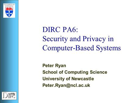 DIRC PA6: Security and Privacy in Computer-Based Systems Peter Ryan School of Computing Science University of Newcastle