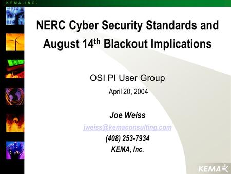 K E M A, I N C. NERC Cyber Security Standards and August 14 th Blackout Implications OSI PI User Group April 20, 2004 Joe Weiss