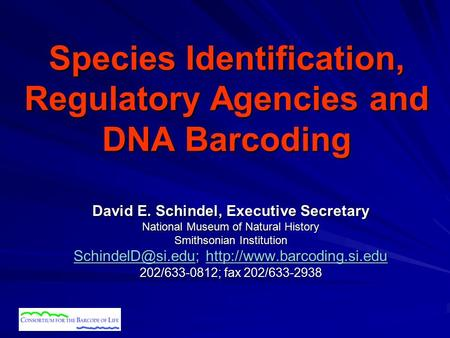Species Identification, Regulatory Agencies and DNA Barcoding David E. Schindel, Executive Secretary National Museum of Natural History Smithsonian Institution.