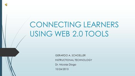 CONNECTING LEARNERS USING WEB 2.0 TOOLS GERARDO A. SCHOELLER INSTRUCTIONAL TECHNOLOGY Dr. Nicolas Diogo 10/24/2013.