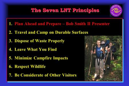 The Seven LNT Principles 1. Plan Ahead and Prepare – Bob Smith II Presenter 2. Travel and Camp on Durable Surfaces 3. Dispose of Waste Properly 4. Leave.