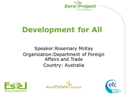 Development for All Speaker:Rosemary McKay Organization:Department of Foreign Affairs and Trade Country: Australia.