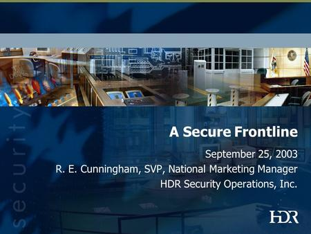 A Secure Frontline September 25, 2003 R. E. Cunningham, SVP, National Marketing Manager HDR Security Operations, Inc.