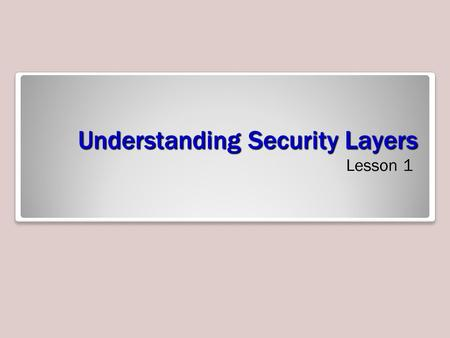 Understanding Security Layers Lesson 1. Objectives.