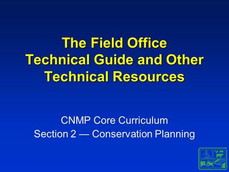The Field Office Technical Guide and Other Technical Resources CNMP Core Curriculum Section 2 — Conservation Planning.