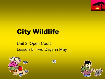 City Wildlife Unit 2: Open Court Lesson 5: Two Days in May.