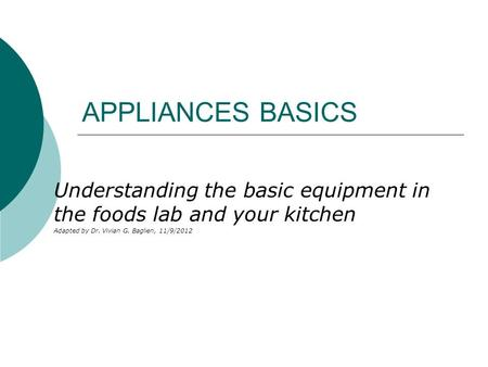 APPLIANCES BASICS Understanding the basic equipment in the foods lab and your kitchen Adapted by Dr. Vivian G. Baglien, 11/9/2012.