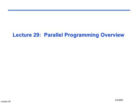 Lecture 29 Fall 2006 Lecture 29: Parallel Programming Overview.
