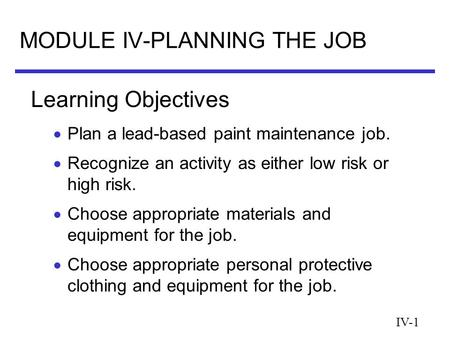 IV-1 MODULE IV-PLANNING THE JOB  Plan a lead-based paint maintenance job.  Recognize an activity as either low risk or high risk.  Choose appropriate.