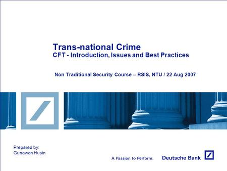 Trans-national Crime CFT - Introduction, Issues and Best Practices Non Traditional Security Course – RSIS, NTU / 22 Aug 2007 Prepared by: Gunawan Husin.
