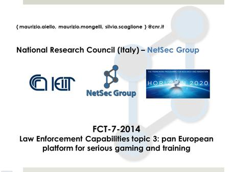 { maurizio.aiello, maurizio.mongelli, silvia.scaglione National Research Council (Italy) – NetSec Group FCT-7-2014 Law Enforcement Capabilities.