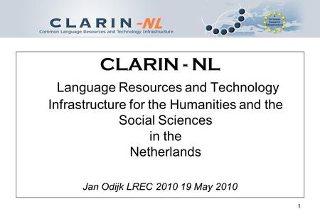 1 CLARIN - NL Language Resources and Technology Infrastructure for the Humanities and the Social Sciences in the Netherlands Jan Odijk LREC 2010 19 May.
