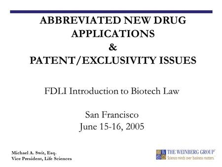 FDLI Introduction to Biotech Law San Francisco June 15-16, 2005 ABBREVIATED NEW DRUG APPLICATIONS & PATENT/EXCLUSIVITY ISSUES Michael A. Swit, Esq. Vice.