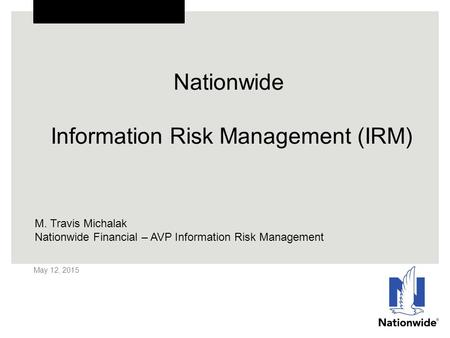 Nationwide Information Risk Management (IRM) May 12, 2015 M. Travis Michalak Nationwide Financial – AVP Information Risk Management.