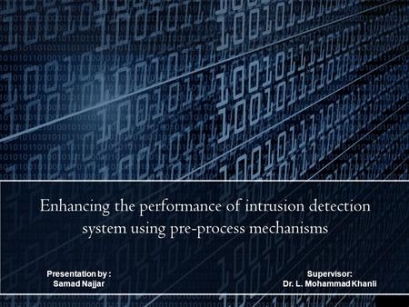 Presentation by : Samad Najjar Enhancing the performance of intrusion detection system using pre-process mechanisms Supervisor: Dr. L. Mohammad Khanli.