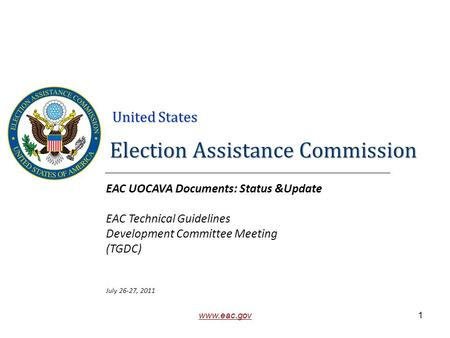 United States www.eac.gov Election Assistance Commission EAC UOCAVA Documents: Status &Update EAC Technical Guidelines Development Committee Meeting (TGDC)