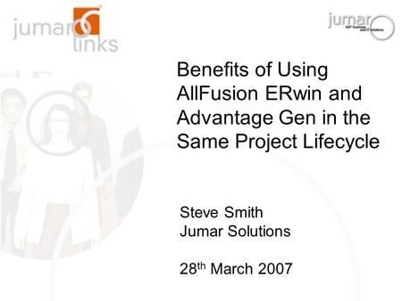 Benefits of Using AllFusion ERwin and Advantage Gen in the Same Project Lifecycle Steve Smith Jumar Solutions 28 th March 2007.
