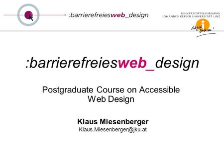 :barrierefreiesweb_design Postgraduate Course on Accessible Web Design Klaus Miesenberger