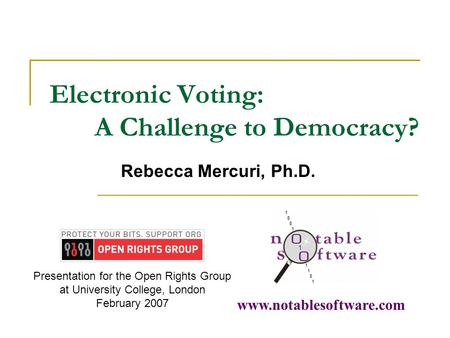 Electronic Voting: A Challenge to Democracy? Rebecca Mercuri, Ph.D. www.notablesoftware.com Presentation for the Open Rights Group at University College,