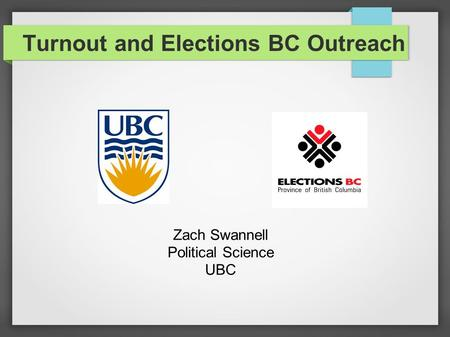 Turnout and Elections BC Outreach Zach Swannell Political Science UBC.