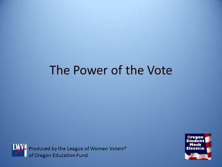 The Power of the Vote Produced by the League of Women Voters® of Oregon Education Fund.