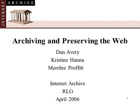 1 Archiving and Preserving the Web Dan Avery Kristine Hanna Merrilee Proffitt Internet Archive RLG April 2006.