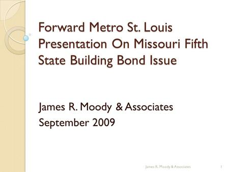 Forward Metro St. Louis Presentation On Missouri Fifth State Building Bond Issue James R. Moody & Associates September 2009 1James R. Moody & Associates.