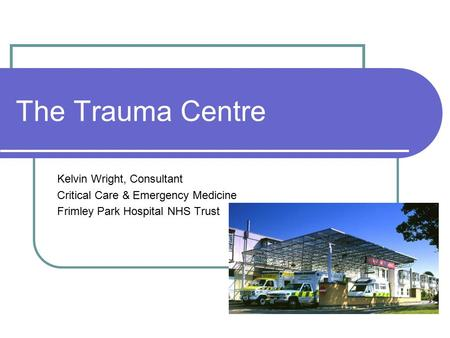 The Trauma Centre Kelvin Wright, Consultant Critical Care & Emergency Medicine Frimley Park Hospital NHS Trust.
