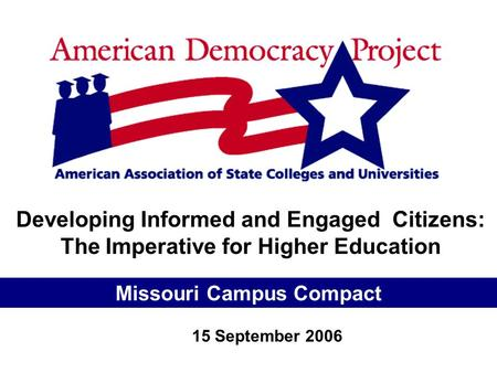 Developing Informed and Engaged Citizens: The Imperative for Higher Education Missouri Campus Compact 15 September 2006.