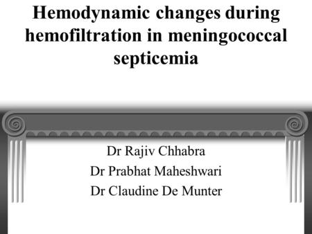 Hemodynamic changes during hemofiltration in meningococcal septicemia Dr Rajiv Chhabra Dr Prabhat Maheshwari Dr Claudine De Munter.